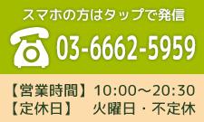 スマホの方はタップで発信 03-6662-5959 【営業時間】10:00~20:30 【定休日】火曜日・不定休